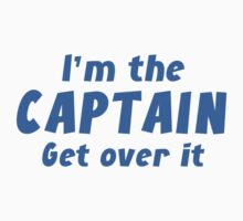 I'm The Captain Get Over It by DesignFactoryD