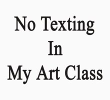 No Texting In My Art Class  by supernova23