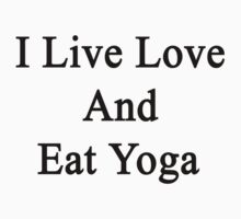 I Live Love And Eat Yoga  by supernova23