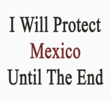 I Will Protect Mexico Until The End by supernova23