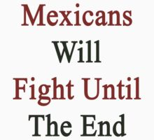 Mexicans Will Fight Until The End  by supernova23