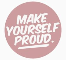 MAKE YOURSELF PROUD by sophialovesyou