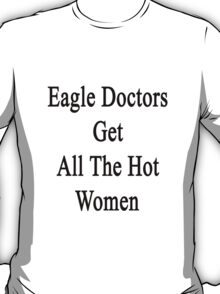 Eagle Doctors Get All The Hot Women  T-Shirt