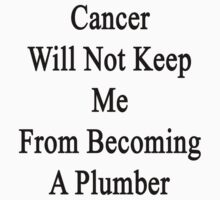 Cancer Will Not Keep Me From Becoming A Plumber  by supernova23