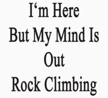 I'm Here But My Mind Is Out Rock Climbing  by supernova23