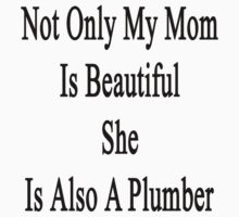 Not Only My Mom Is Beautiful She Is A Plumber  by supernova23
