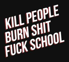 Kill people burn shit fuck school by Chigadeteru