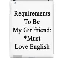 Requirements To Be My Girlfriend: *Must Love English  iPad Case/Skin