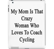 My Mom Is That Crazy Woman Who Loves To Coach Cycling  iPad Case/Skin