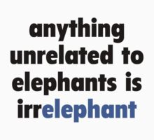 Anything Unrelated To Elephants Is Irrelephant by DesignFactoryD