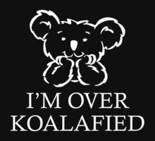 I'm Over Koalafied by DesignFactoryD