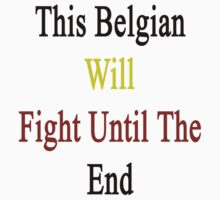 This Belgian Will Fight Until The End  by supernova23