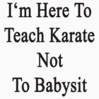I'm Here To Teach Karate Not To Babysit  by supernova23