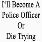 I'll Become A Police Officer Or Die Tryin by supernova23