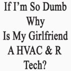 If I'm So Dumb Why Is My Girlfriend A HVAC & R Tech? by supernova23