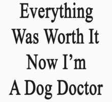 Everything Was Worth It Now I'm A Dog Doctor  by supernova23