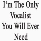 I'm The Only Vocalist You Will Ever Need  by supernova23