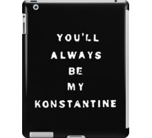 you'll always be my konstantine (non-transparent) iPad Case/Skin