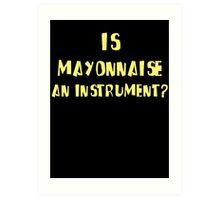 IS MAYONNAISE AN INSTRUMENT? Art Print