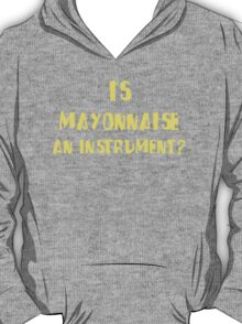 IS MAYONNAISE AN INSTRUMENT? T-Shirt