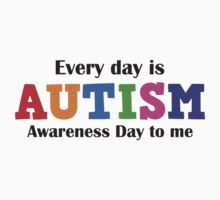 Every Day Is Autism Awareness Day To Me by DesignFactoryD