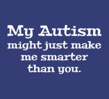 My Autism Might Just Make Me Smarter Than You by DesignFactoryD