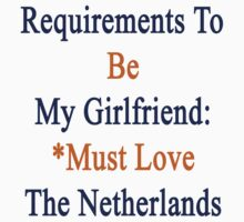 Requirements To Be My Girlfriend: *Must Love The Netherlands  by supernova23
