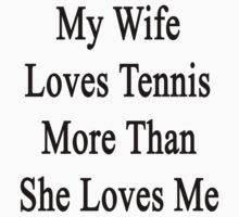 My Wife Loves Tennis More Than She Loves Me  by supernova23