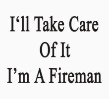 I'll Take Care Of It I'm A Fireman  by supernova23