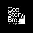 Cool story Bro tell it again. by Totorooo