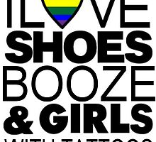 I LOVE SHOES BOOZE AND GIRLS WITH TATTOOS by Michae23