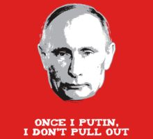 Once I Putin, I Don't Pull Out - Vladimir Putin Shirt 1B by shifty303