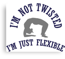 I'm not twisted, I'm just flexible Canvas Print