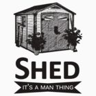 SHED it's a man thing t-shirt by Moonlake