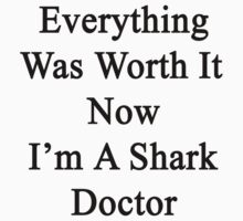 Everything Was Worth It Now I'm A Shark Doctor  by supernova23
