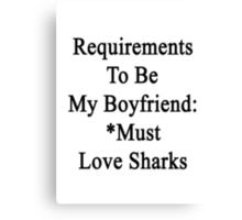 Requirements To Be My Boyfriend: *Must Love Sharks  Canvas Print