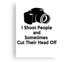 Photographers - I shoot people and sometimes cut their heads off Canvas Print