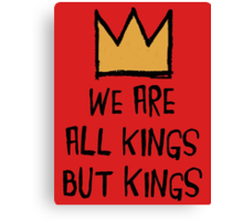We Are All Kings But Kings Canvas Print