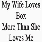My Wife Loves Box More Than She Loves Me  by supernova23