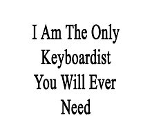 I Am The Only Keyboardist You Will Ever Need  Photographic Print