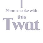 Share a coke with this Twat by MacRudd