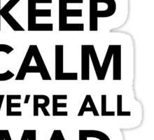 Keep Calm We're All Mad Here - Alice in Wonderland Mad Hatter Shirt Sticker
