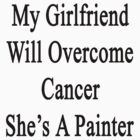 My Girlfriend Will Overcome Cancer She's A Painter  by supernova23