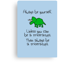 Always be yourself, unless you can be a triceratops Canvas Print