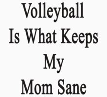 Volleyball Is What Keeps My Mom Sane  by supernova23