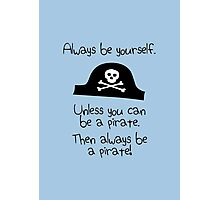 Always be yourself, unless you can be a pirate Photographic Print