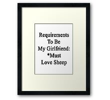 Requirements To Be My Girlfriend: *Must Love Sheep  Framed Print