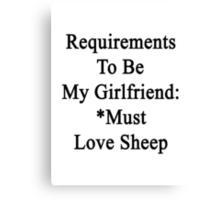 Requirements To Be My Girlfriend: *Must Love Sheep  Canvas Print