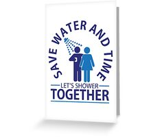Save water and time, let's shower together Greeting Card
