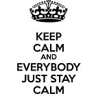 Keep calm and everybody just stay calm by netza
